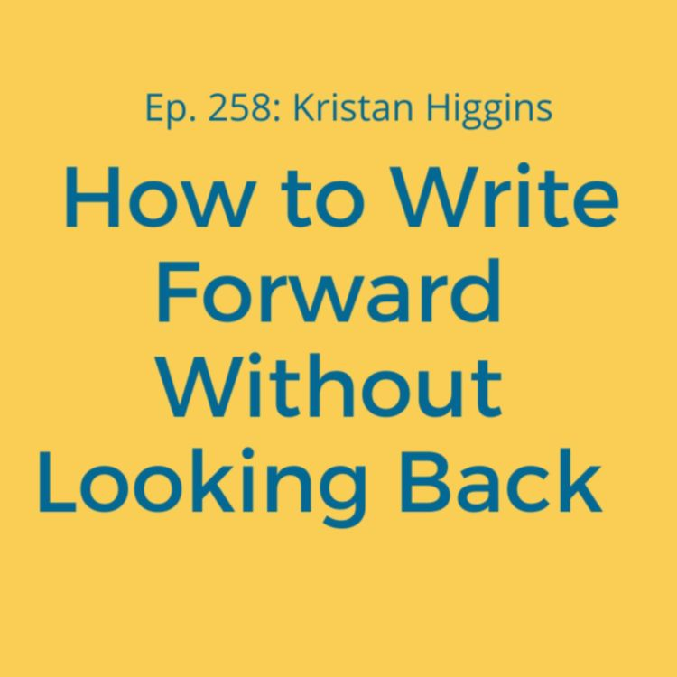 cover art for Ep. 258: Kristan Higgins on How to Write Forward Without Looking Back