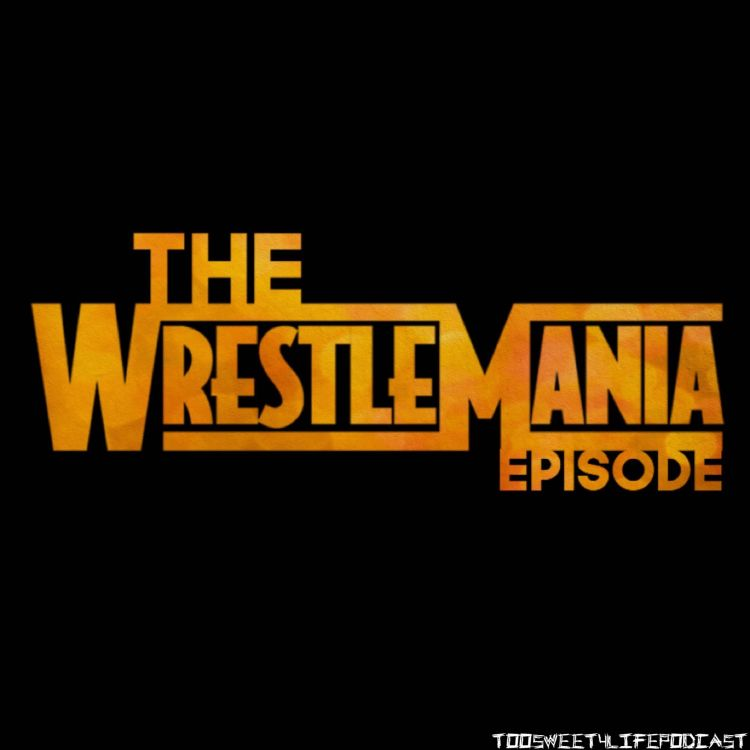 Ep 40: Wrestlemania Spectacular !!! - TooSweet4LifePodcast | Pippa