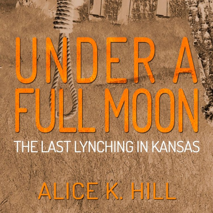 cover art for ALICE KAY HILL - UNDER A FULL MOON ; The Last Lynching in Kansas