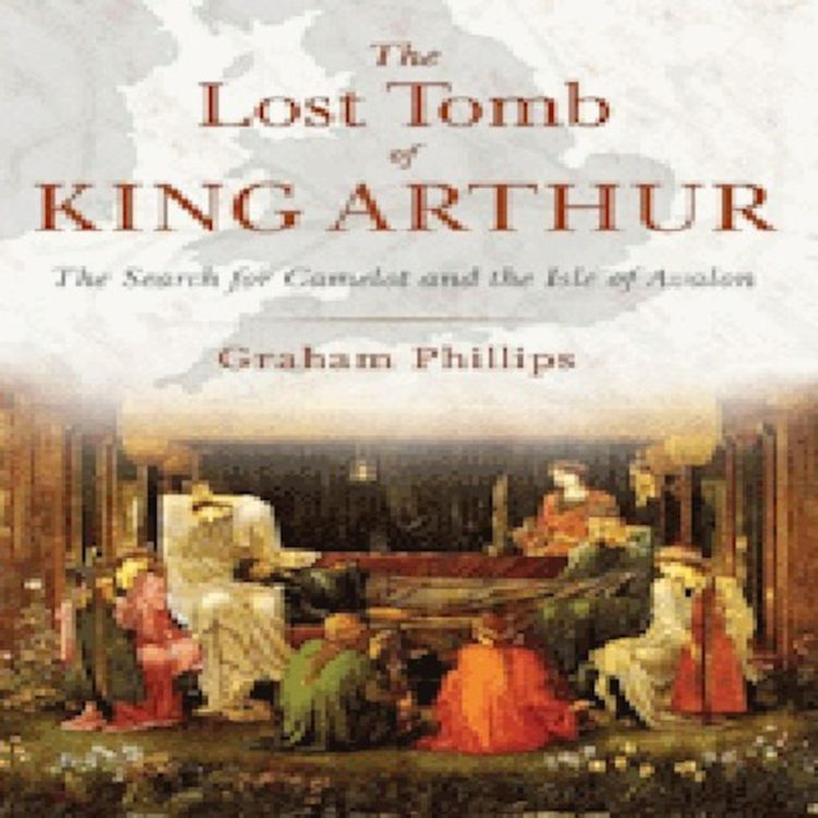 cover art for The Lost Tomb of King Arthur: The Search for Camelot and the Isle of Avalon