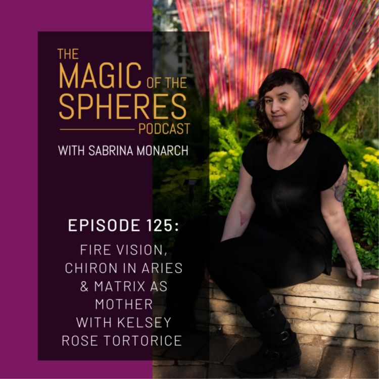 cover art for 125. Fire Vision, Chiron in Aries & Matrix as Mother with Kelsey Rose Tortorice