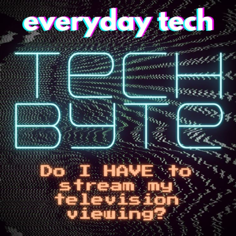 cover art for Tech Byte - Do I HAVE to stream my TV viewing?