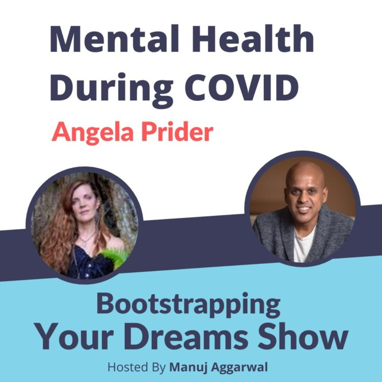 cover art for #189 Mental Health during COVID | Angela Prider | Manuj Aggarwal | Bootstrapping Your Dreams Show