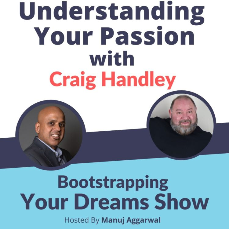 cover art for #191 Understanding your Passion   Craig Handley   Manuj Aggarwal   Bootstrapping Your Dreams Podcast