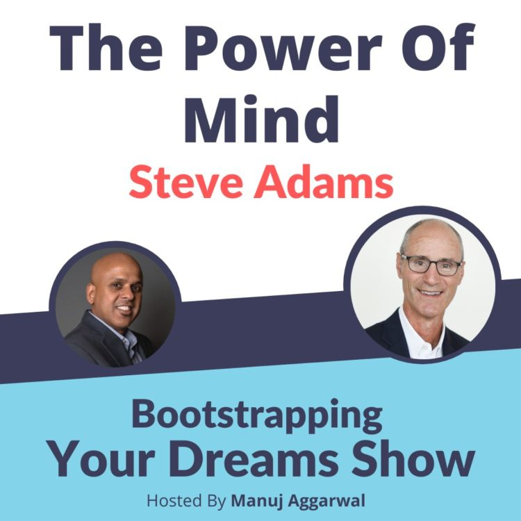 cover art for #193 The Power of Mind   Steve Adams   Manuj Aggarwal   Bootstrapping Your Dreams Podcast