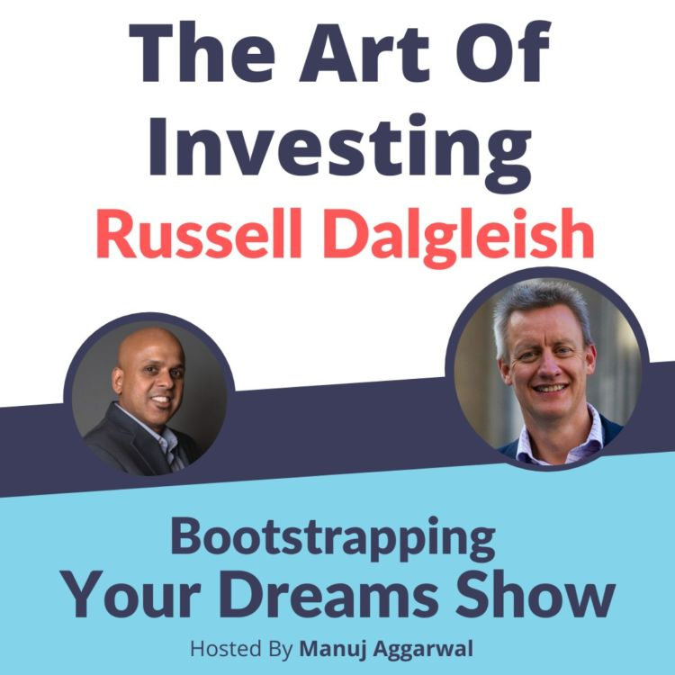 cover art for #194 The Art of Investing  | Russell Dalgleish | Manuj Aggarwal | Bootstrapping Your Dreams Podcast