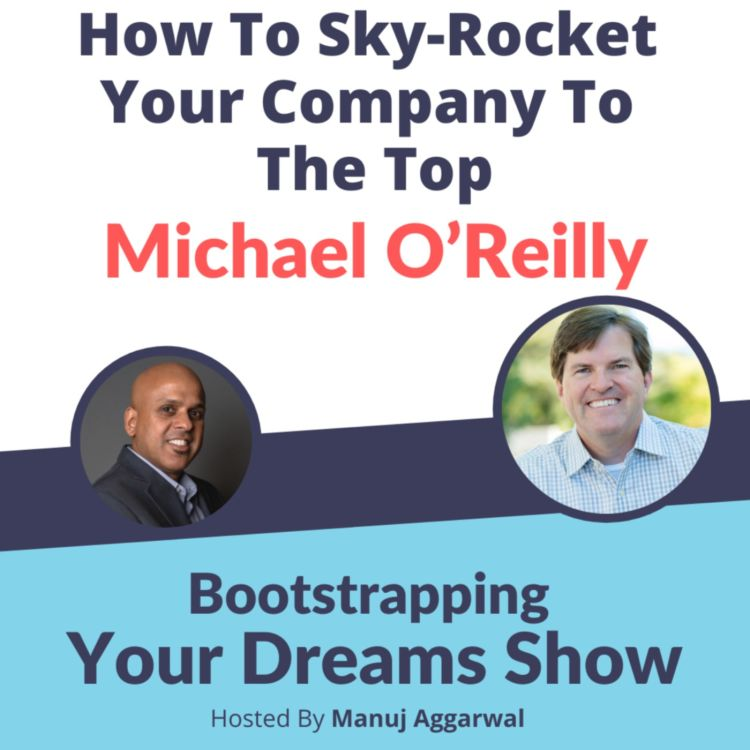 cover art for #200 How To Sky-Rocket Your Company To The Top | Michael O'Reilly | Manuj Aggarwal | Bootstrapping Your Dreams Show