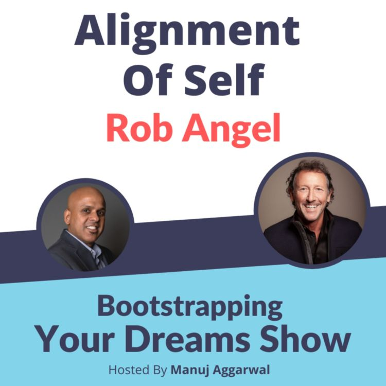cover art for #201 Alignment of Self | Rob Angel | Manuj Aggarwal | Bootstrapping Your Dreams Show
