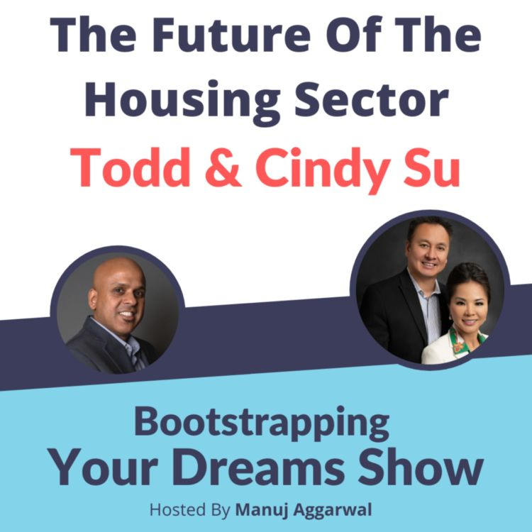 cover art for #202 The future of the housing sector with Todd Su   Manuj Aggarwal   Bootstrapping Your Dreams Show