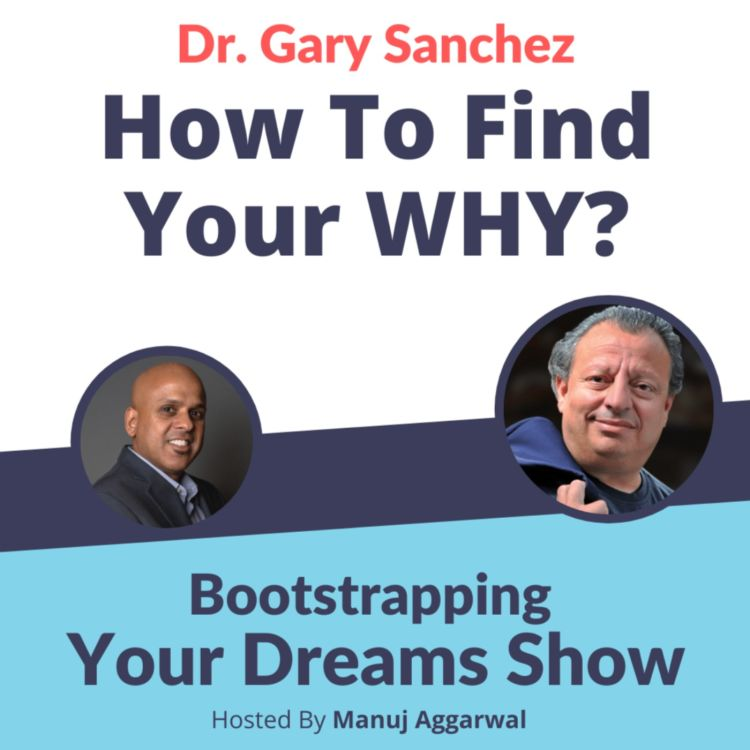 cover art for #211 How to find your WHY? | Dr. Gary Sanchez | Bootstrapping Your Dreams Show