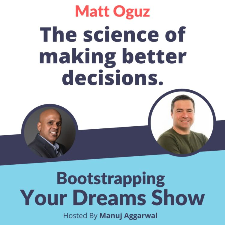 cover art for #218 The science of making better decisions with Matt Oguz | Manuj Aggarwal | Bootstrapping Your Dreams Show