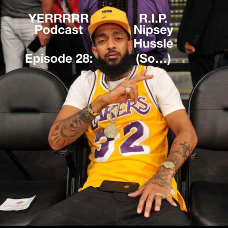 Episode 28: R I P  Nipsey Hussle (So     ) - YERRRRR PODCAST