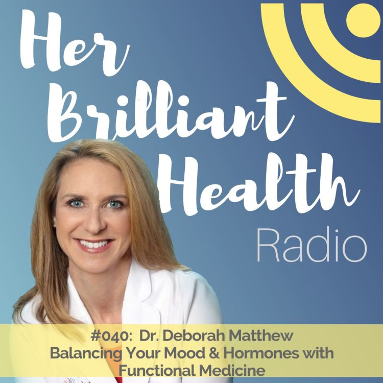 cover art for #040: Balancing Your Mood & Hormones with Functional Medicine with Dr. Deborah Matthew