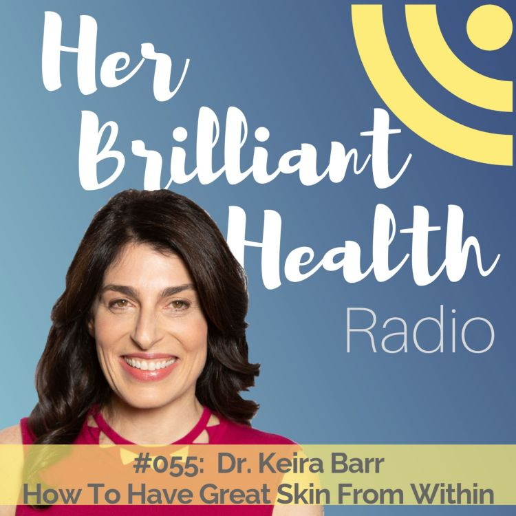 cover art for #055: How To Have Great Skin From Within with Dr. Keira Barr