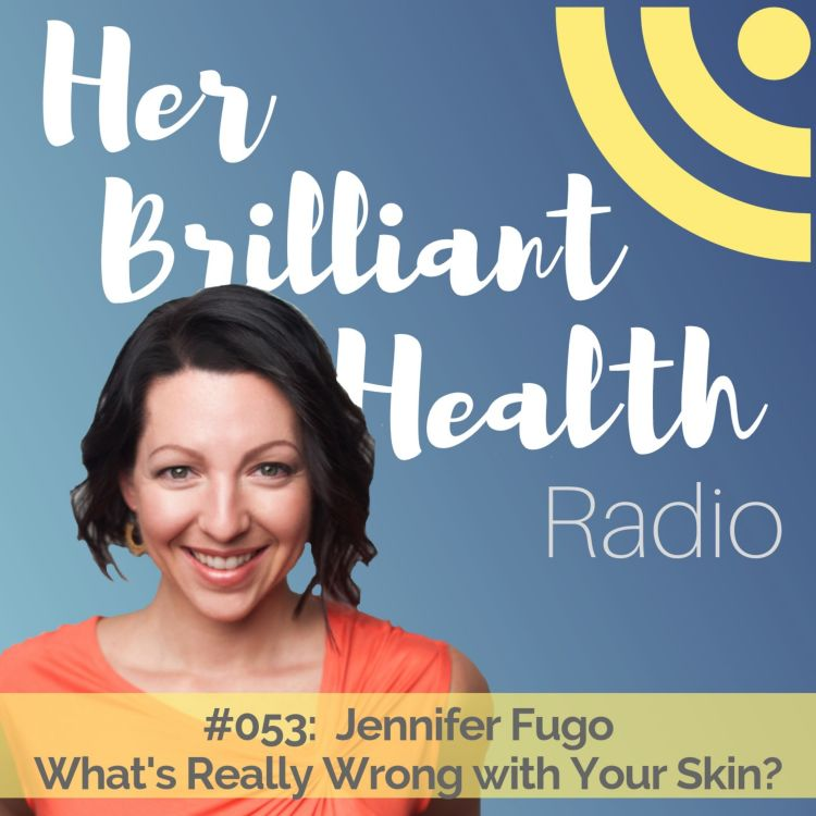 cover art for #053: What's Really Wrong With Your Skin with Jennifer Fugo, MS, CNS