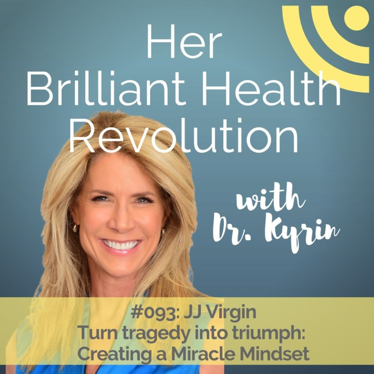 cover art for #093: Turn Tragedy Into Triumph:  Creating a Miracle Mindset with JJ Virgin