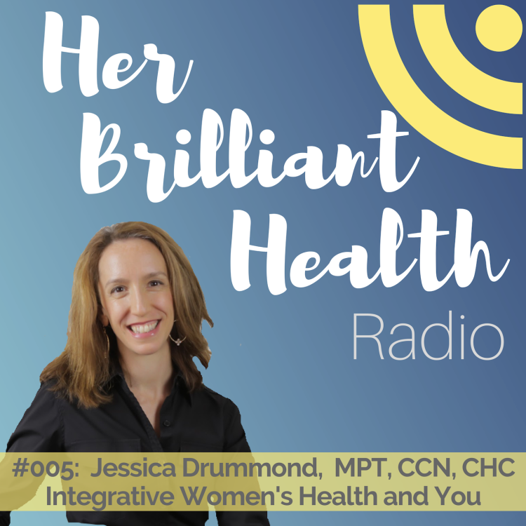 cover art for #005: Integrative Women's Health and You with Jessica Drummond, MPT, CCN, CHC