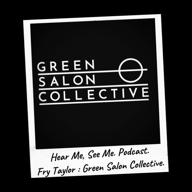 cover art for Hear Me, See Me. Podcast. Fry Taylor, Green Salon Collective.