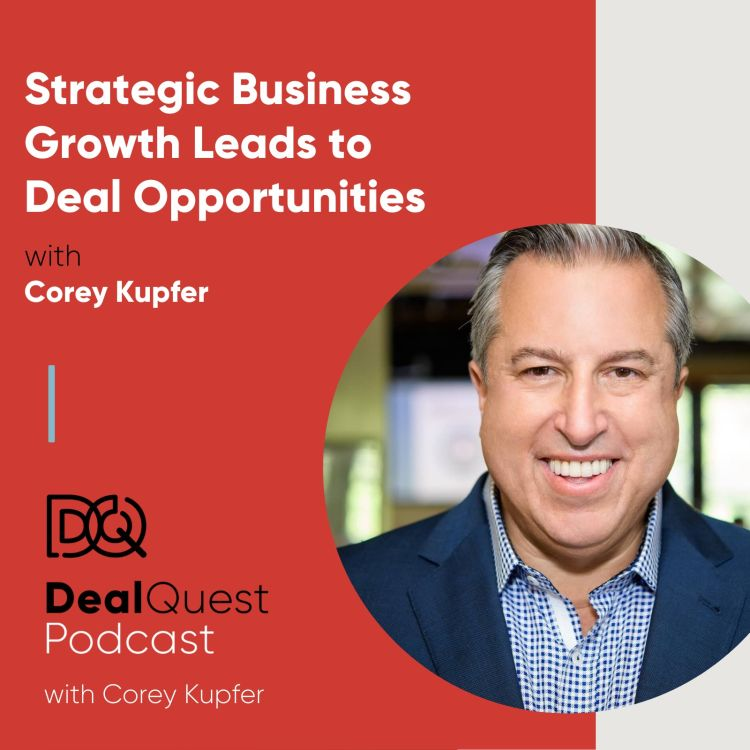 cover art for Episode 76: Strategic Business Growth Leads to Deal Opportunities, with Corey Kupfer