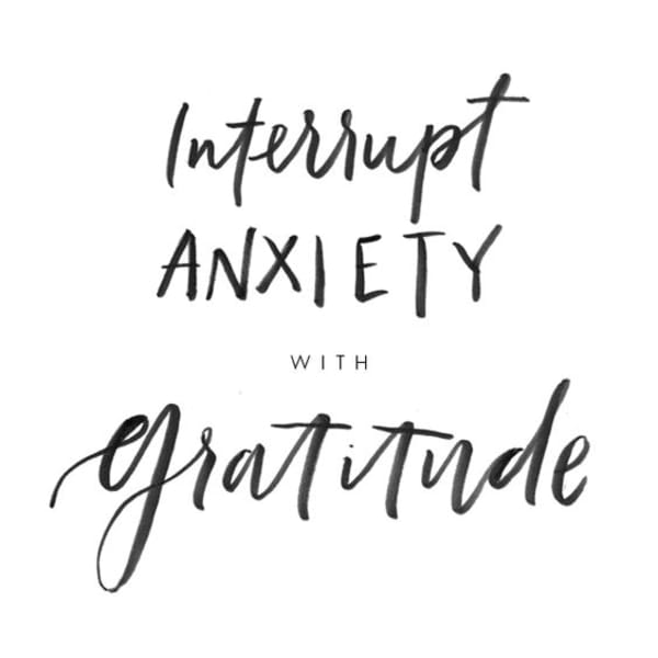 """Interrupt anxiety with gratitude"""