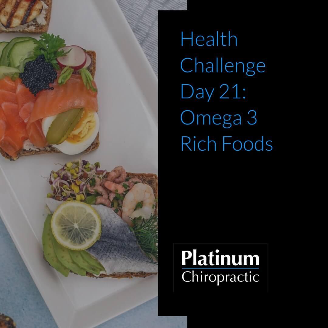 Platinum Health Challenge Day 21: Eat foods rich Omega 3 fatty acids.