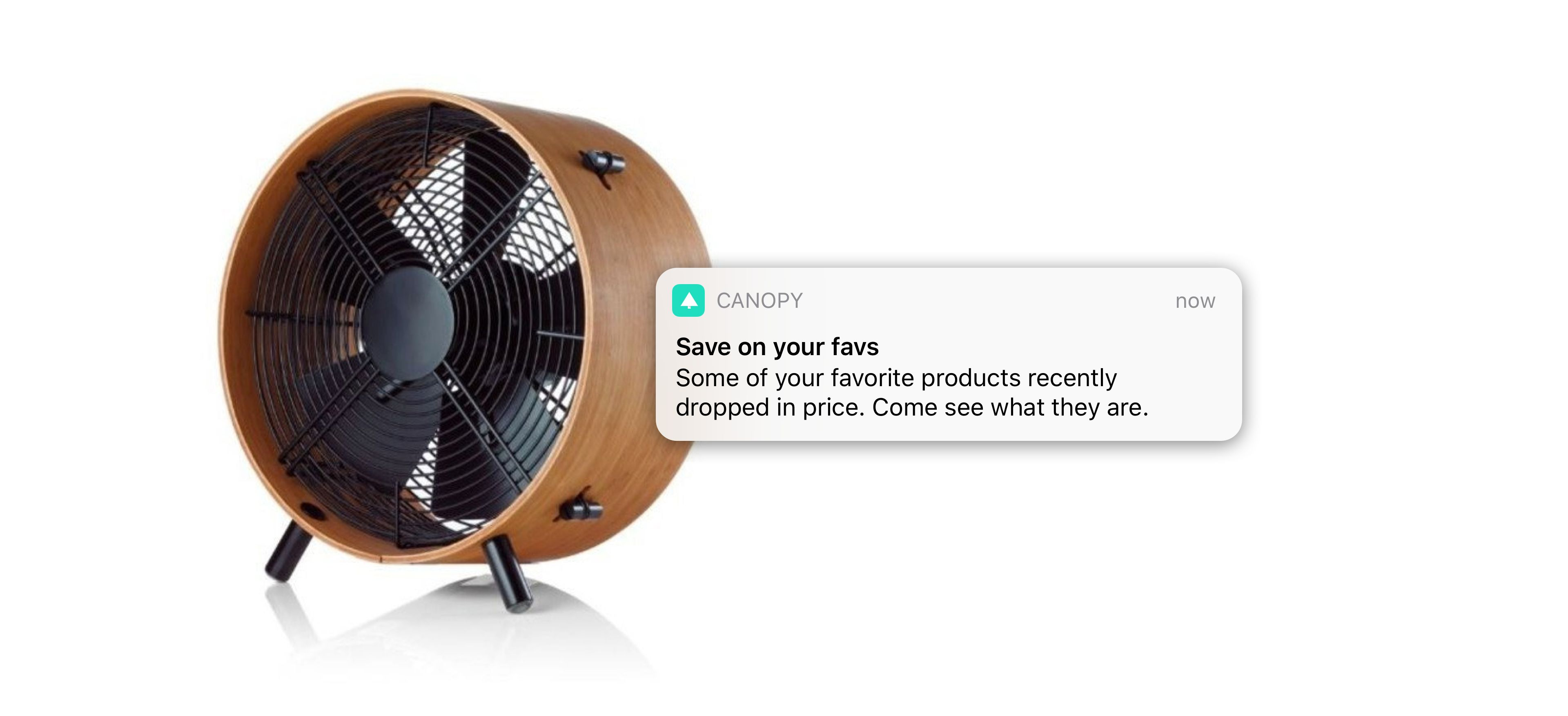 Wooden and metal fan. One of Canopy's top selling products. There's a iOS notification letting a user know their favourite product has recently dropped in price.