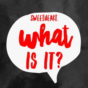 What is it sweetheart