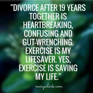 divorce after 19 years together is heartbreaking, confusing and gut-wrenching. exercise is my lifesaver. Yes, exercise is saving my life.
