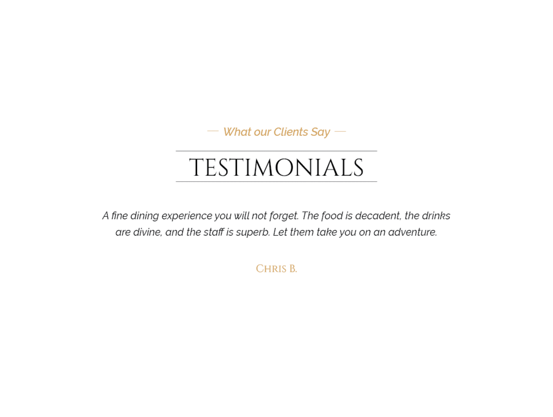 Client testimonial: A fine dining experience you will not forget. The food is decadent, the drinks are divine and the staff is superb. Let them take you on an adventure. From Chris B