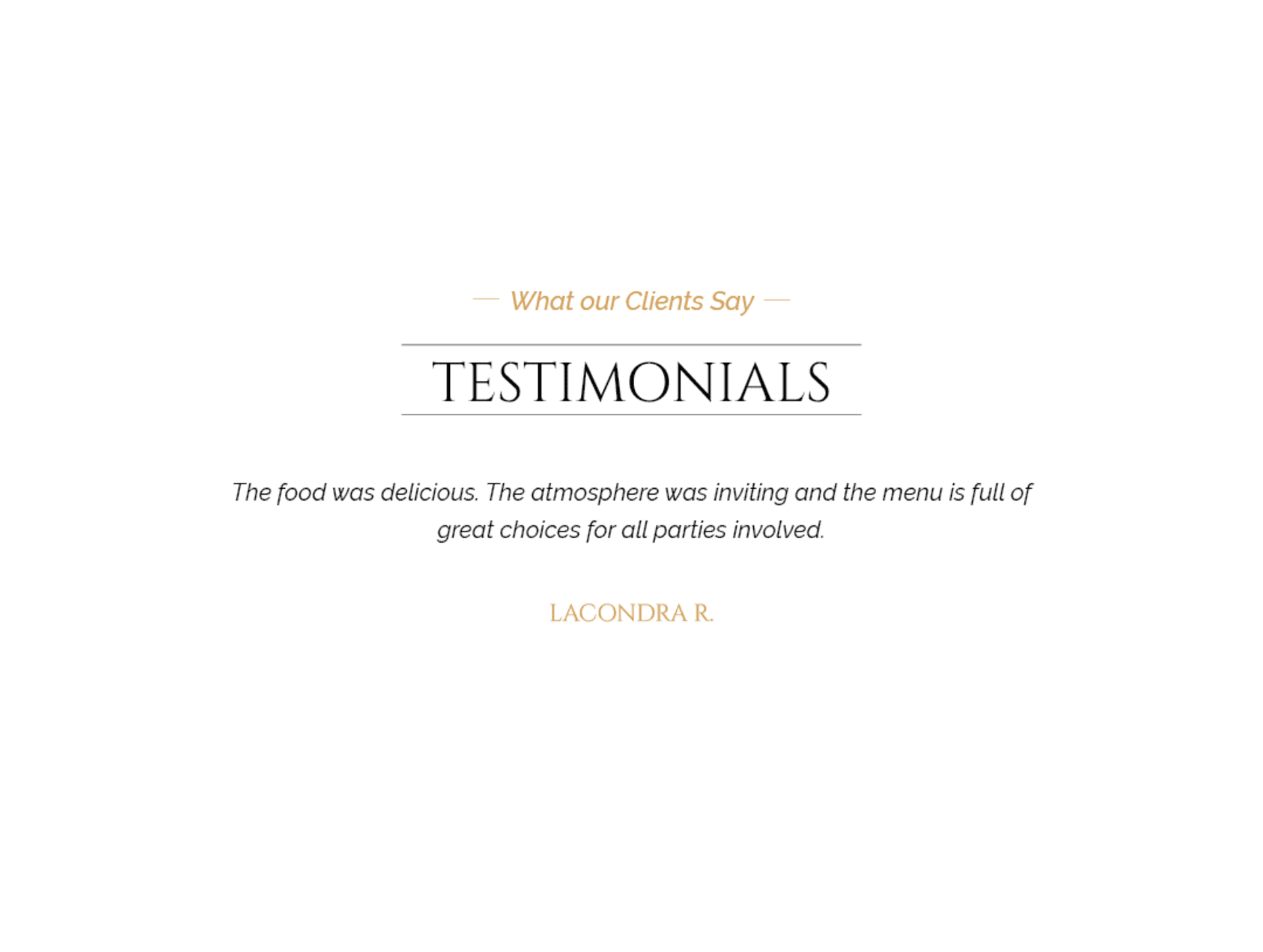 Client testimonial: The food was delicious. The atmosphere was inviting and the menu is full of great choices for all parties involved. From Lacondra R.