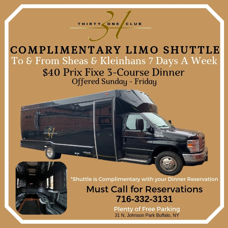 Complimentary Limo Shuttle to & from Sheas & Kleinhans 7 days a week. $40 Prix Fixe 3-course dinner offered Sunday - Friday. Shuttle is complimentary with your dinner reservation. Must call for reservations 716-332-3131. Plenty of free parking. 31 N. Johnson Park Buffalo, NY.