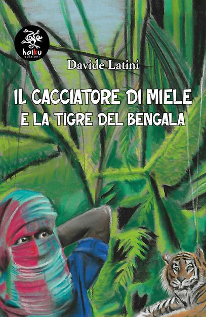 Davide Latini - IL CACCIATORE DI MIELE E LA TIGRE DEL BENGALA.  EDIZIONI HAIKU