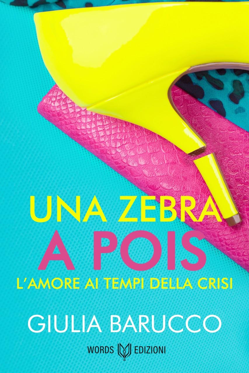Words Edizioni - Una Zebra a Pois. L'Amore ai tempi della crisi di Giulia Barucco