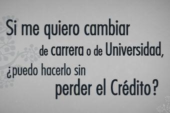 Si me quiero cambiar de carrera o de Universidad, ¿puedo hacerlo sin perder el Crédito?