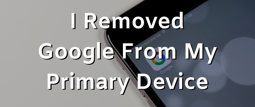 Cover image for I Removed Google From My Primary Device
