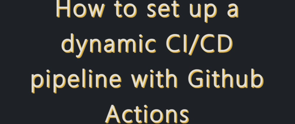 Cover image for How to set up a dynamic CI/CD pipeline with Github Actions