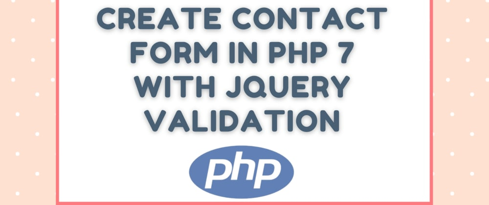 Cover image for Create Contact Form in PHP 7 with jQuery Validation - Step by Step