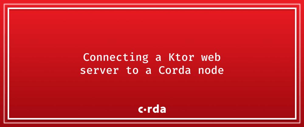 Cover image for Corda - Connecting a Ktor web server to a Corda node