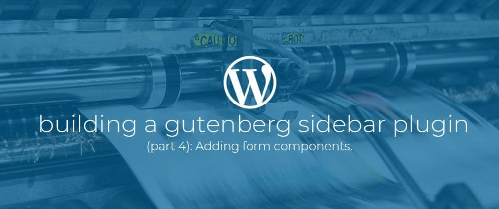 Cover image for Building a Gutenberg sidebar plugin Part 4: Adding form components.
