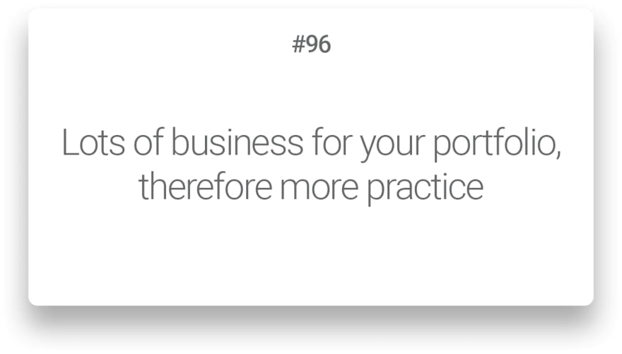 Lots of business for your portfolio, therefore more practice