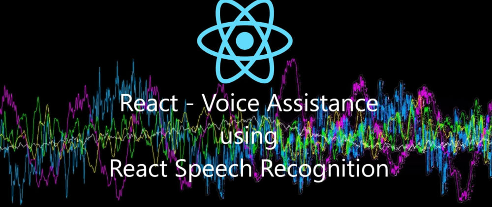 Cover image for React - Voice Assistance using React Speech Recognition