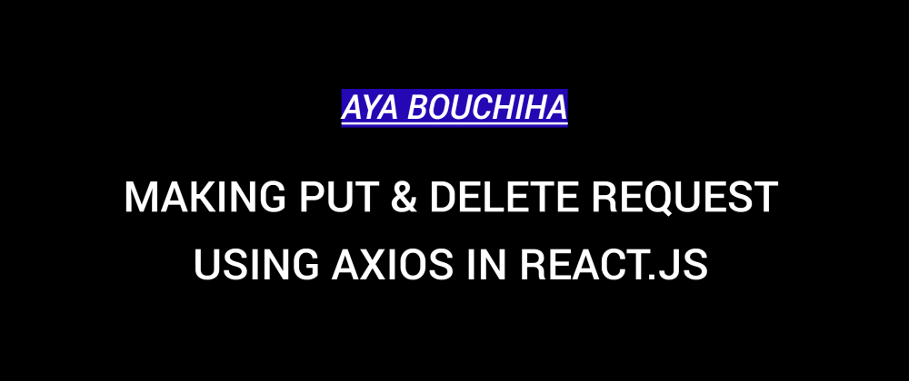 Cover image for Making PUT & DELETE Request Using Axios In React.js