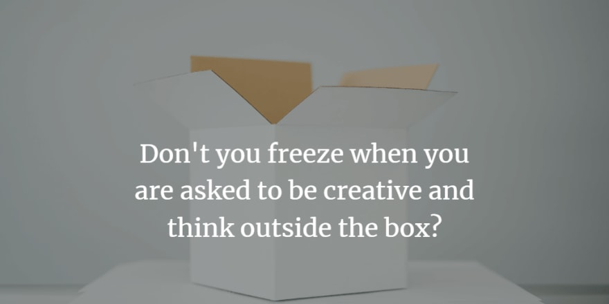 Don't you freeze when you are asked to be creative and think outside the box?
