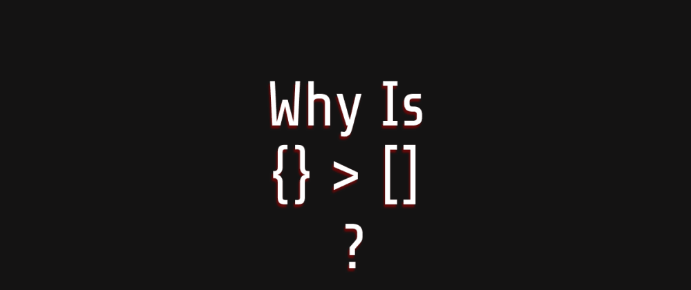 Cover image for Why Is {} > [] ?