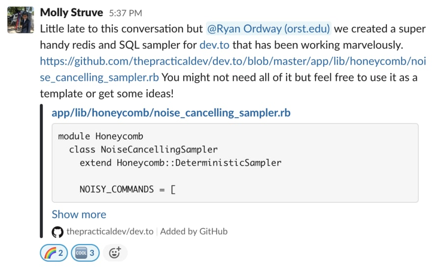 Molly Struve 2:37 PM Little late to this conversation but @Ryan Ordway (orst.edu) we created a super handy redis and SQL sampler for dev.to that has been working marvelously. https://github.com/thepracticaldev/dev.to/blob/master/app/lib/honeycomb/noise_cancelling_sampler.rb You might not need all of it but feel free to use it as a template or get some ideas! app/lib/honeycomb/noise_cancelling_sampler.rb