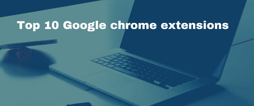 Cover image for Top 10 Google chrome extensions I use as backend web developer