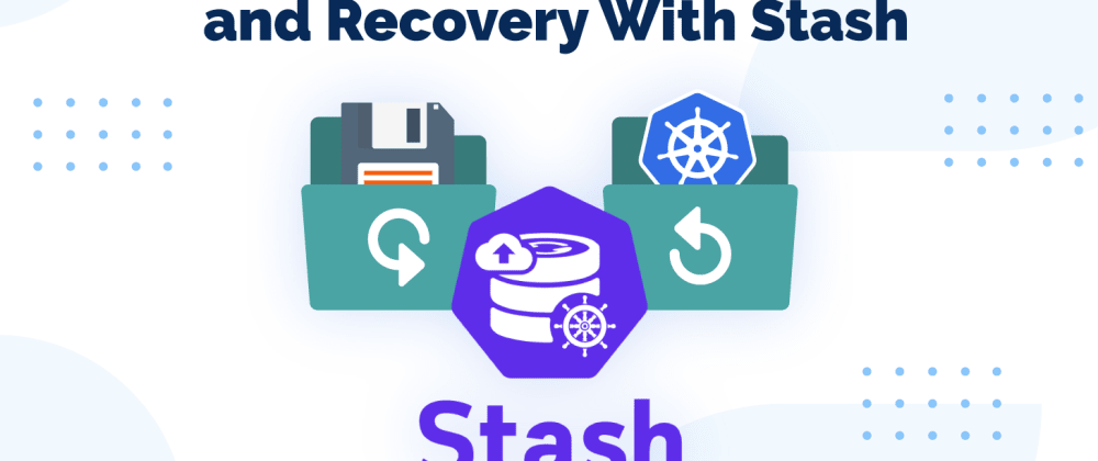 Cover image for Tutorial: Kubernetes-Native Backup and Recovery With Stash