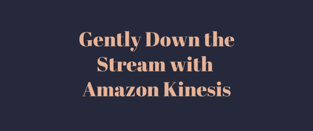 Cover image for Gently Down the Stream with Amazon Kinesis