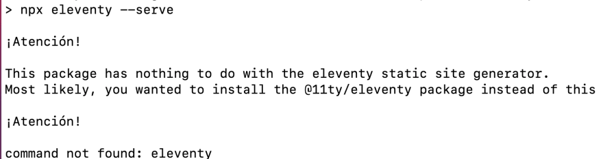 a screenshot of console output from the command 'npx eleventy --serve', with a message below that reads 'Atencion! This package has nothing to do with the eleventy static site generator. Most likely, you wanted to install the @11ty/eleventy package instead of this. Atencion! command not found: eleventy'