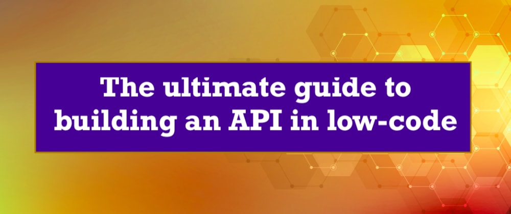Cover image for The Ultimate Guide to Building a Low-code REST API (How to Guide)